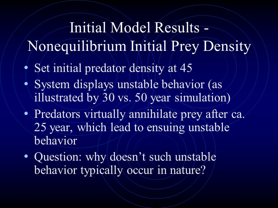 Initial Model Results - Nonequilibrium Initial Prey Density Set initial predator density at 45 System displays unstable behavior (as illustrated by 30