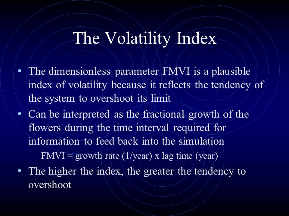 The Volatility Index The dimensionless parameter FMVI is a plausible index of volatility because it reflects the tendency of the system to overshoot its limit Can be interpreted as the fractional growth of the flowers during the time interval required for information to feed back into the simulation FMVI = growth rate (1/year) x lag time (year) The higher the index, the greater the tendency to overshoot