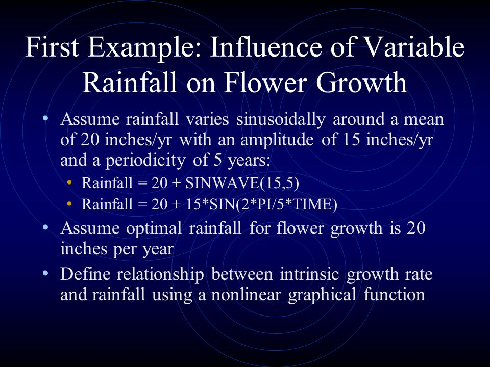 First Example: Influence of Variable Rainfall on Flower Growth Assume rainfall varies sinusoidally around a mean of 20 inches/yr with an amplitude of 15 inches/yr and a periodicity of 5 years: Rainfall = 20 + SINWAVE(15,5) Rainfall = *SIN(2*PI/5*TIME) Assume optimal rainfall for flower growth is 20 inches per year Define relationship between intrinsic growth rate and rainfall using a nonlinear graphical function