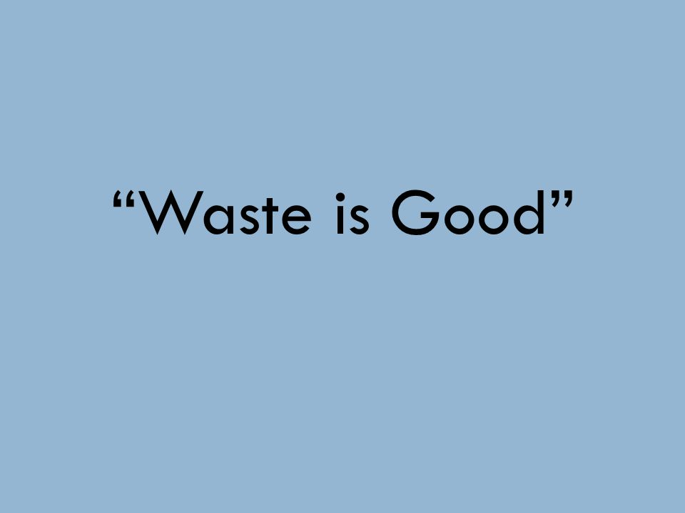 Waste is Good