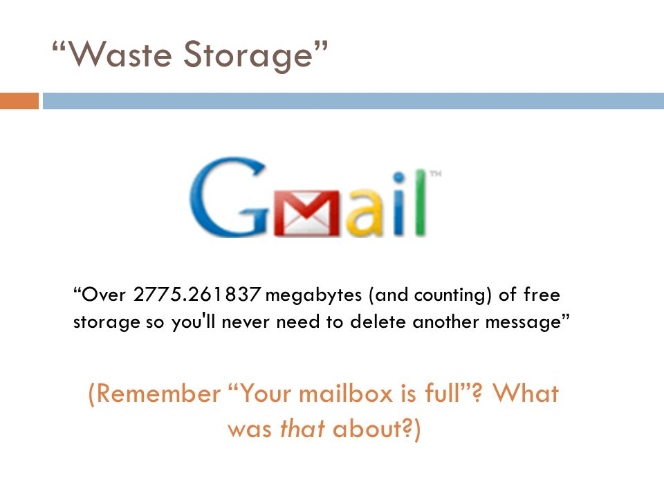 Waste Storage Over 2775.261837 megabytes (and counting) of free storage so you ll never need to delete another message (Remember Your mailbox is full.