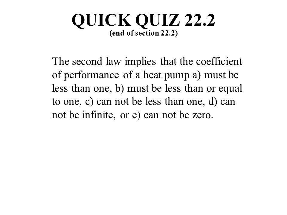 (end of section 22.2) QUICK QUIZ 22.2 The second law implies that the coefficient of performance of a heat pump a) must be less than one, b) must be l