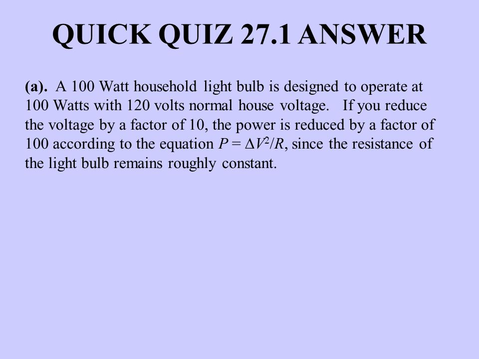 QUICK QUIZ 27.1 ANSWER (a). A 100 Watt household light bulb is designed to operate at 100 Watts with 120 volts normal house voltage. If you reduce the