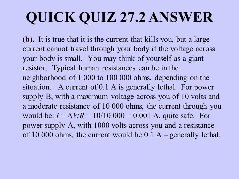 QUICK QUIZ 27.2 ANSWER (b). It is true that it is the current that kills you, but a large current cannot travel through your body if the voltage acros