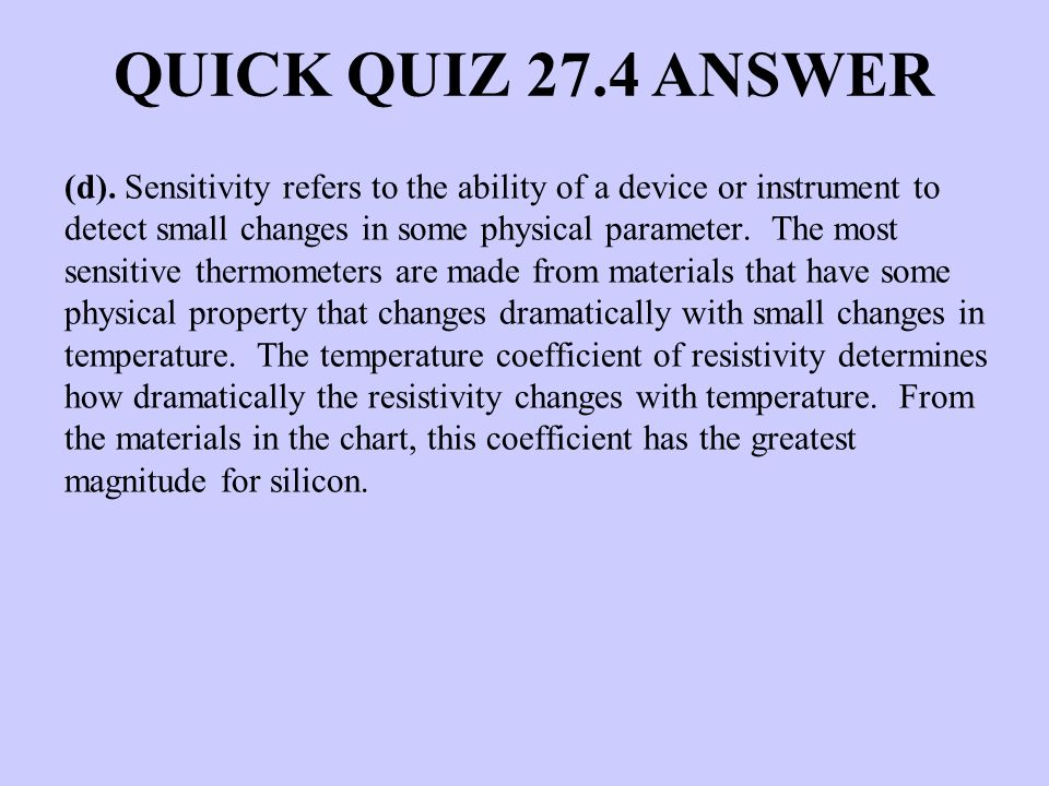 QUICK QUIZ 27.4 ANSWER (d). Sensitivity refers to the ability of a device or instrument to detect small changes in some physical parameter. The most s