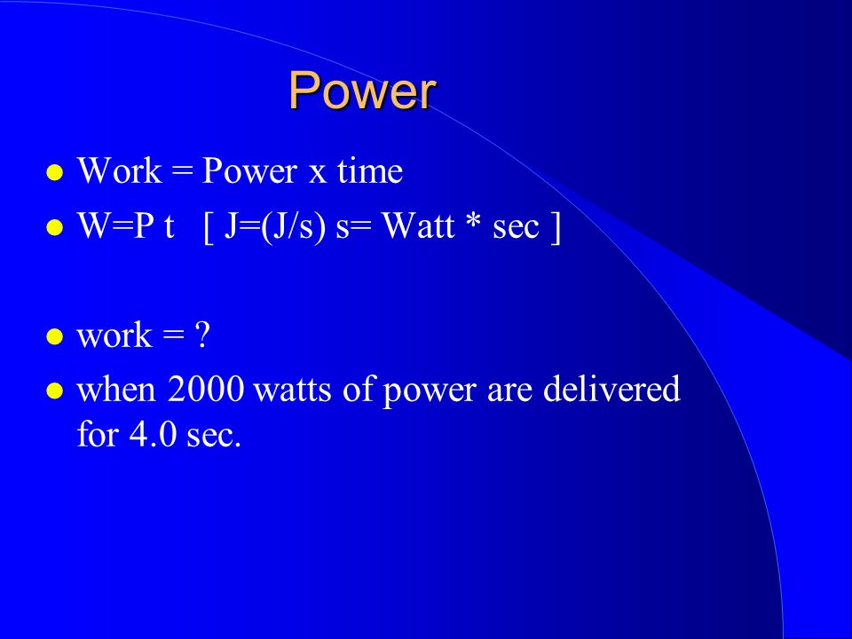 Power Work = Power x time W=P t [ J=(J/s) s= Watt * sec ] work = ? when 2000 watts of power are delivered for 4.0 sec.