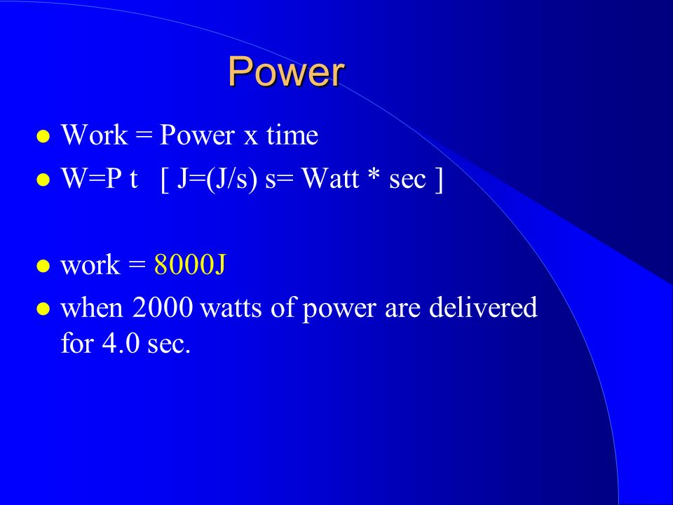 Power Work = Power x time W=P t [ J=(J/s) s= Watt * sec ] work = 8000J when 2000 watts of power are delivered for 4.0 sec.