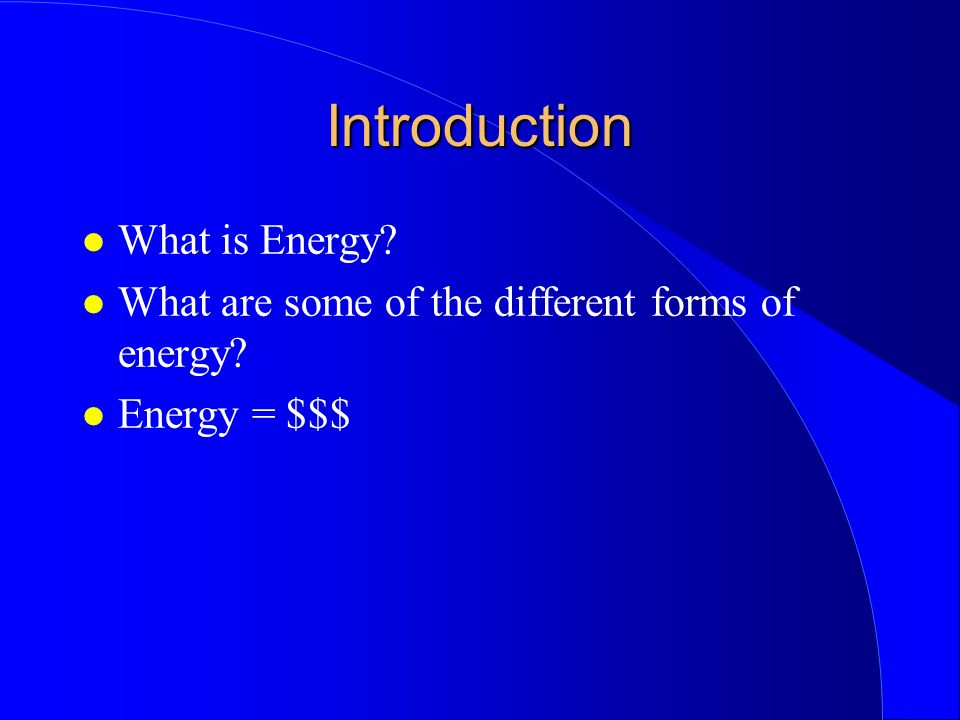 Introduction What is Energy What are some of the different forms of energy Energy = $$$