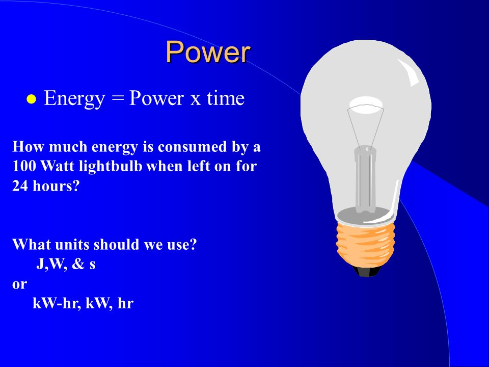 Power Energy = Power x time How much energy is consumed by a 100 Watt lightbulb when left on for 24 hours? What units should we use? J,W, & s or kW-hr