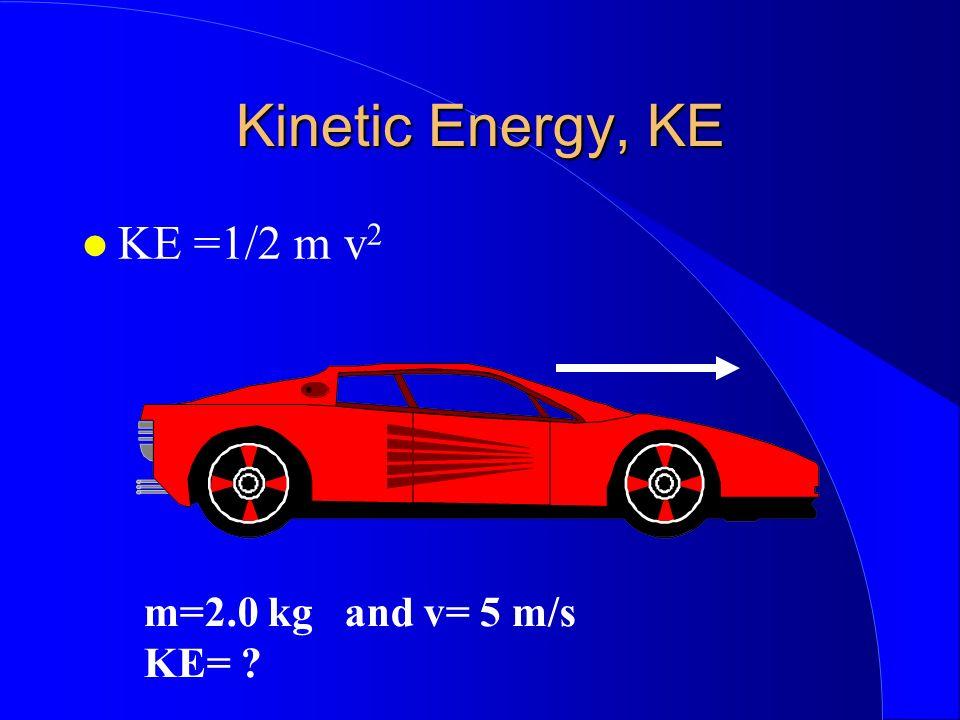 Kinetic Energy, KE KE =1/2 m v 2 m=2.0 kg and v= 5 m/s KE=