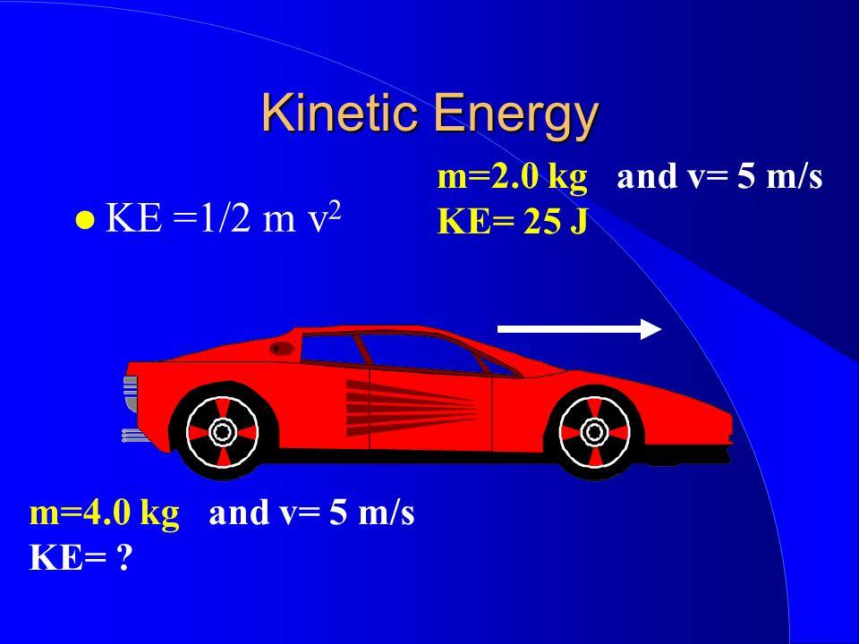 Kinetic Energy KE =1/2 m v 2 m=2.0 kg and v= 5 m/s KE= 25 J m=4.0 kg and v= 5 m/s KE=