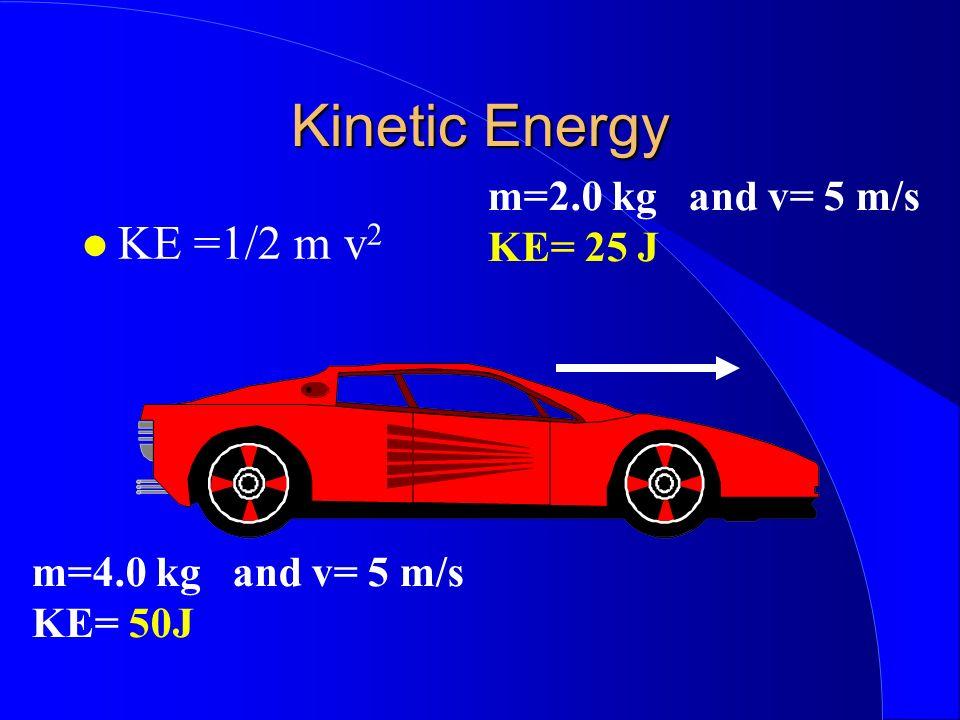 Kinetic Energy KE =1/2 m v 2 m=2.0 kg and v= 5 m/s KE= 25 J m=4.0 kg and v= 5 m/s KE= 50J