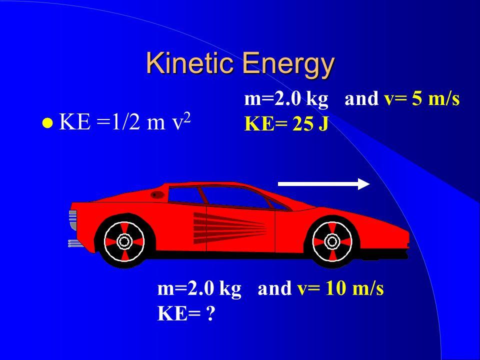 Kinetic Energy KE =1/2 m v 2 m=2.0 kg and v= 5 m/s KE= 25 J m=2.0 kg and v= 10 m/s KE=