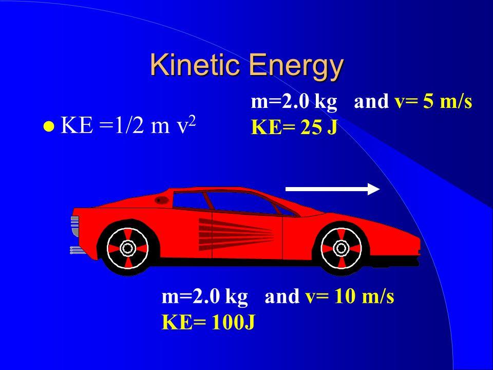 Kinetic Energy KE =1/2 m v 2 m=2.0 kg and v= 5 m/s KE= 25 J m=2.0 kg and v= 10 m/s KE= 100J