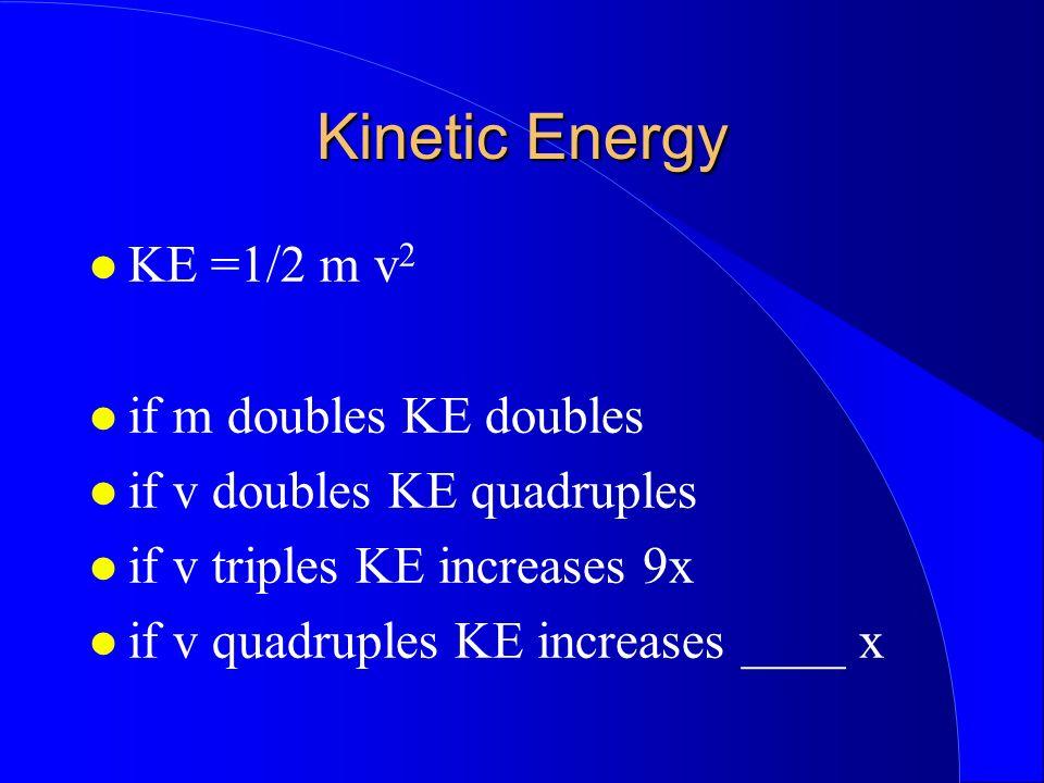 Kinetic Energy KE =1/2 m v 2 if m doubles KE doubles if v doubles KE quadruples if v triples KE increases 9x if v quadruples KE increases ____ x