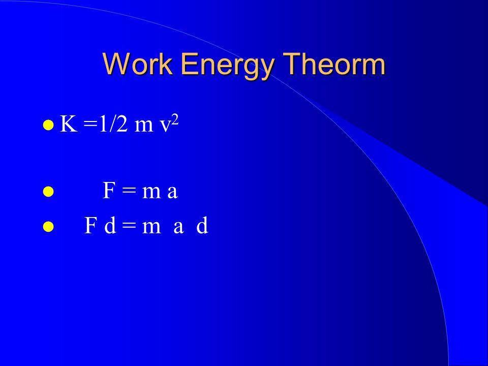 Work Energy Theorm K =1/2 m v 2 F = m a F d = m a d