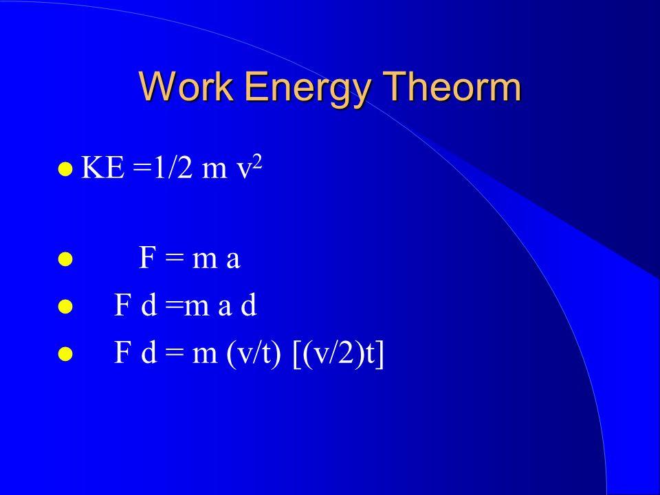 Work Energy Theorm KE =1/2 m v 2 F = m a F d =m a d F d = m (v/t) [(v/2)t]