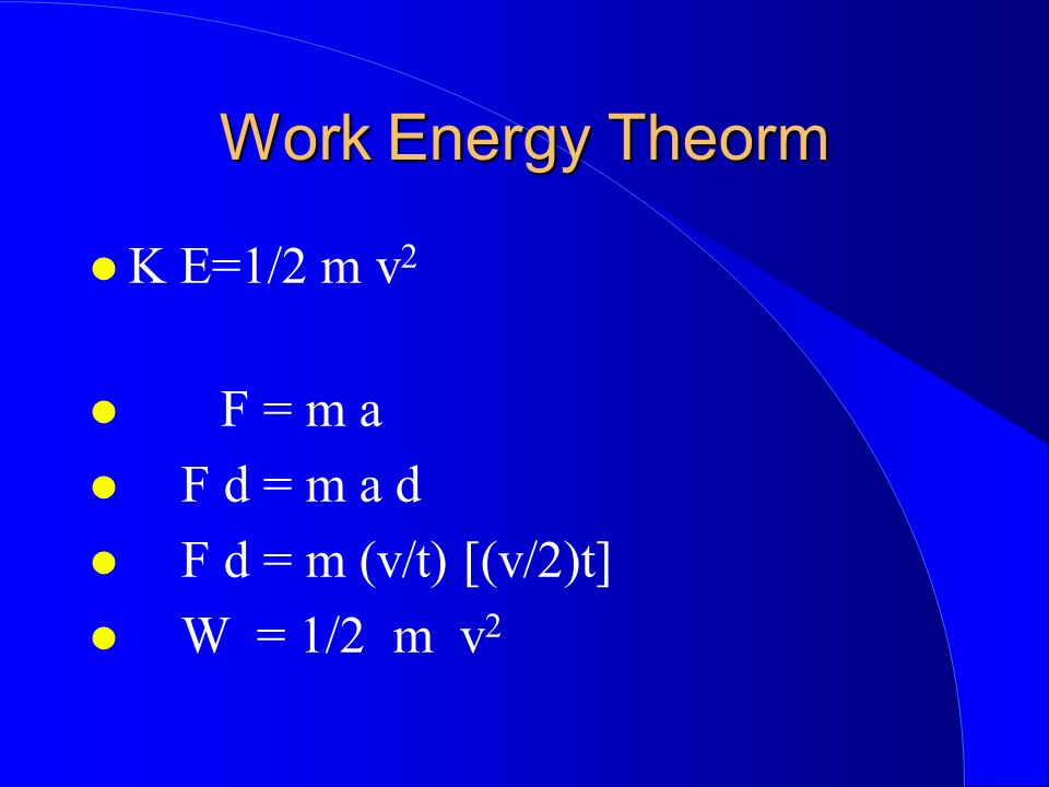 Work Energy Theorm K E=1/2 m v 2 F = m a F d = m a d F d = m (v/t) [(v/2)t] W = 1/2 m v 2