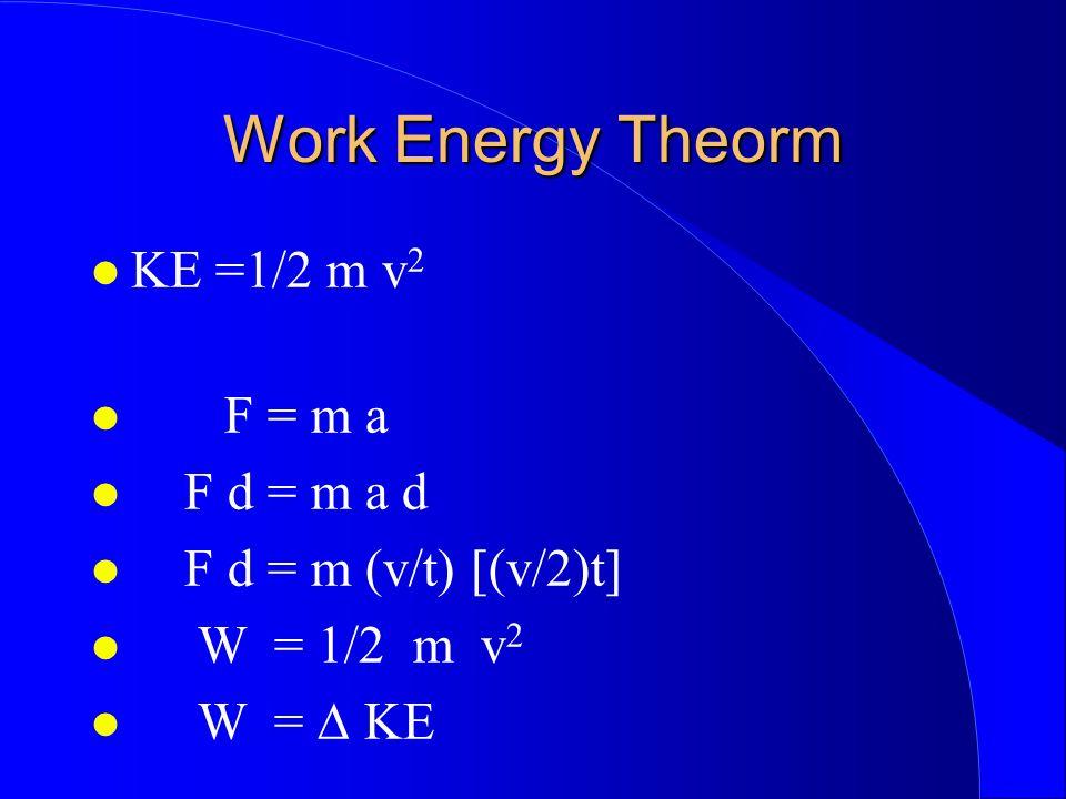 Work Energy Theorm KE =1/2 m v 2 F = m a F d = m a d F d = m (v/t) [(v/2)t] W = 1/2 m v 2 W = KE
