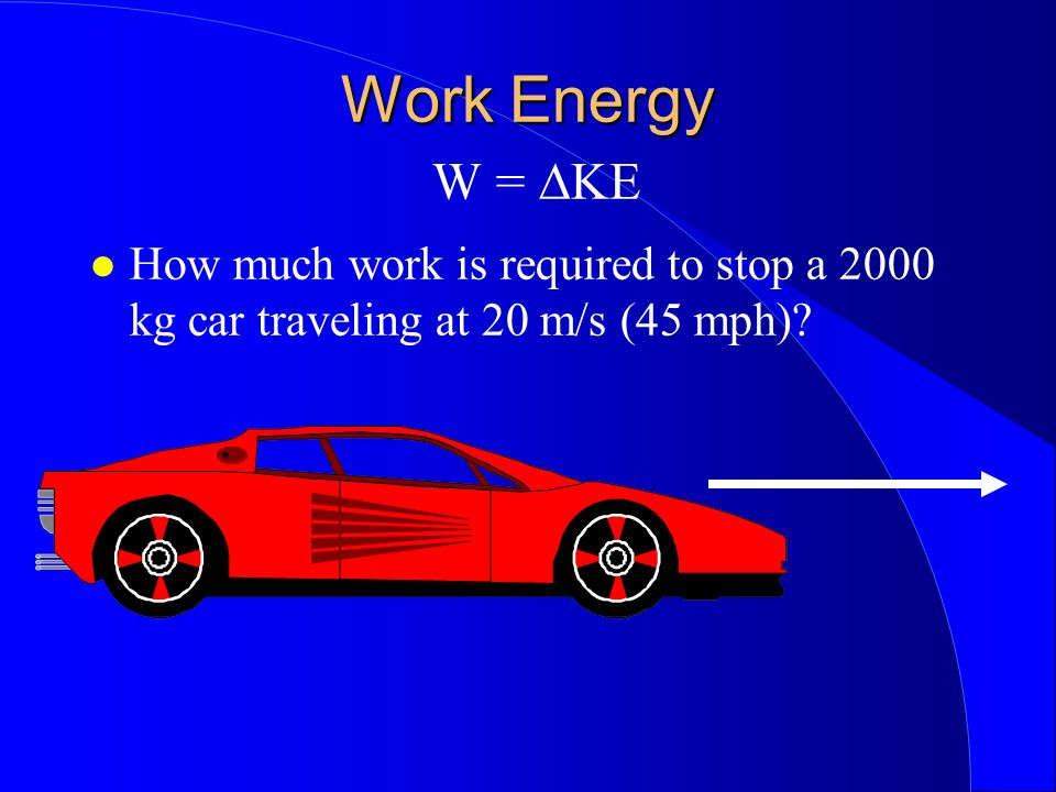 Work Energy Work Energy W = KE How much work is required to stop a 2000 kg car traveling at 20 m/s (45 mph)?