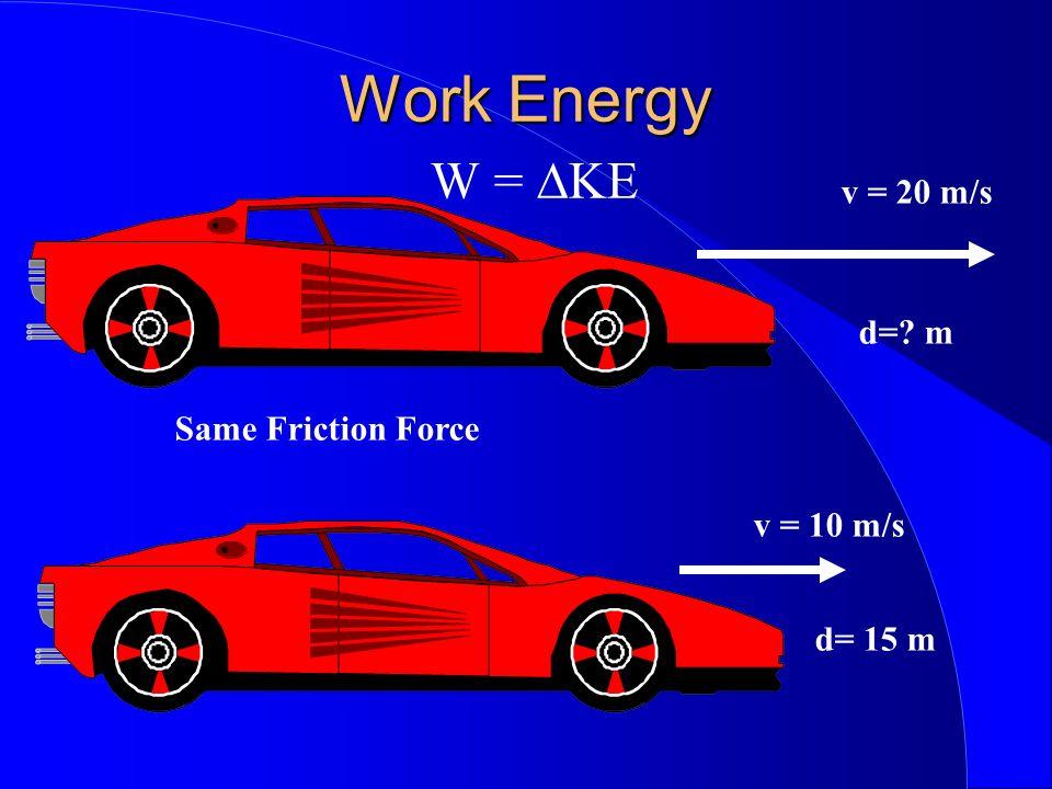 Work Energy Work Energy W = KE v = 20 m/s d= m v = 10 m/s d= 15 m Same Friction Force