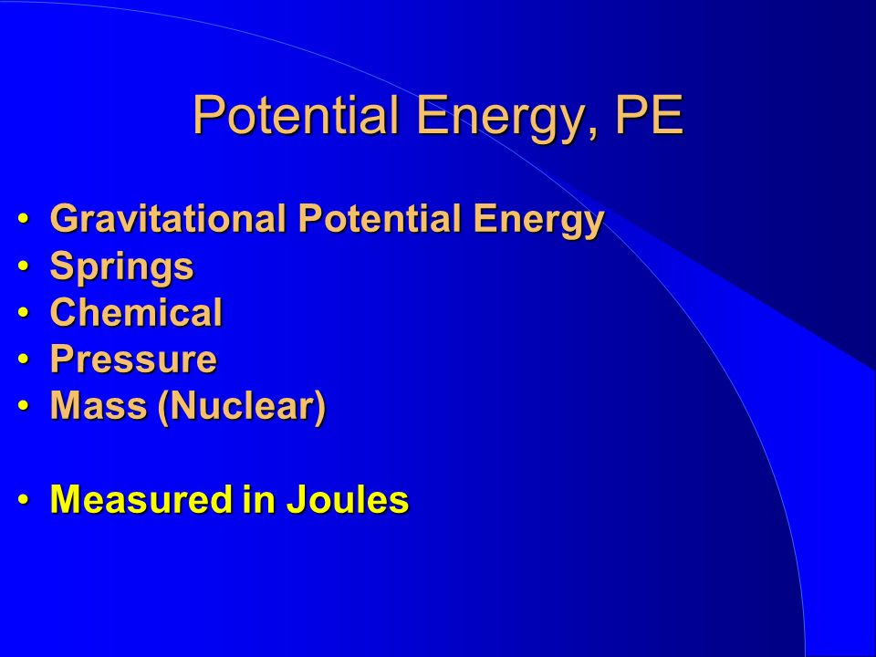 Potential Energy, PE Gravitational Potential EnergyGravitational Potential Energy SpringsSprings ChemicalChemical PressurePressure Mass (Nuclear)Mass (Nuclear) Measured in JoulesMeasured in Joules