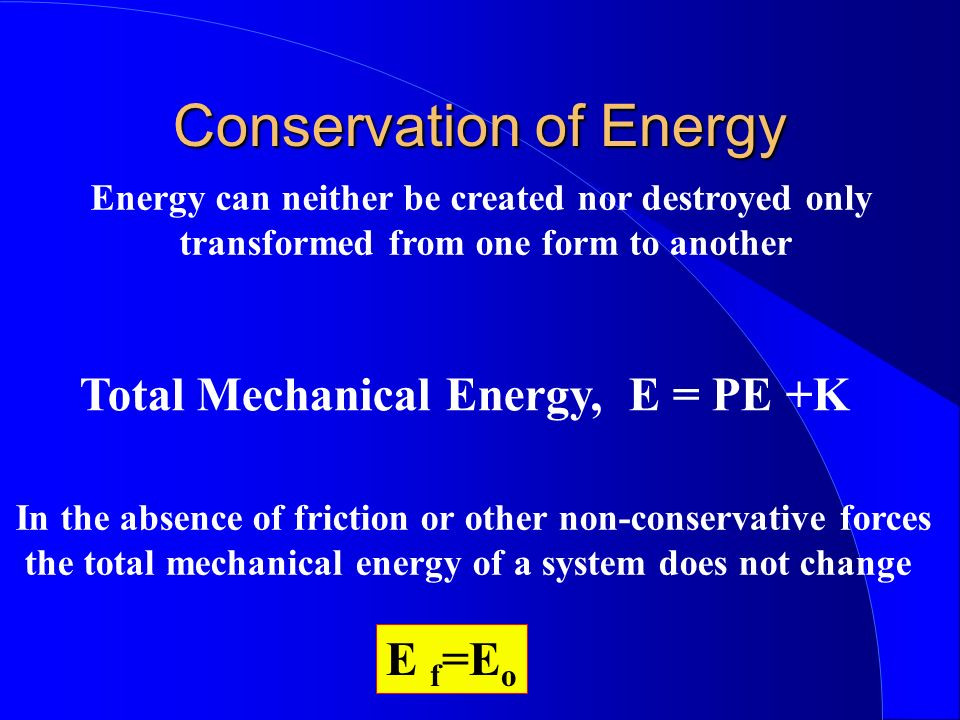 Conservation of Energy Total Mechanical Energy, E = PE +K Energy can neither be created nor destroyed only transformed from one form to another In the
