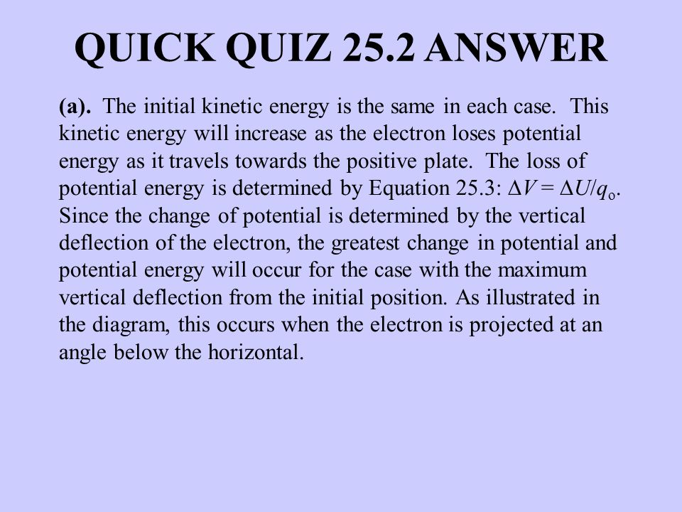 QUICK QUIZ 25.2 ANSWER (a). The initial kinetic energy is the same in each case. This kinetic energy will increase as the electron loses potential ene