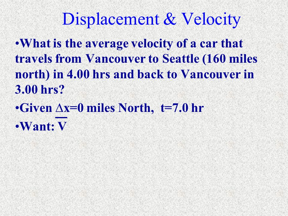 Displacement & Velocity What is the average velocity of a car that travels from Vancouver to Seattle (160 miles north) in 4.00 hrs and back to Vancouv