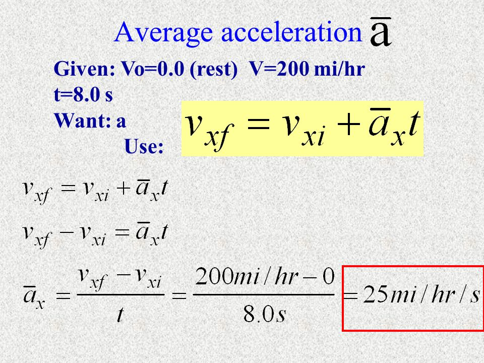 Average acceleration Given: Vo=0.0 (rest) V=200 mi/hr t=8.0 s Want: a Use: