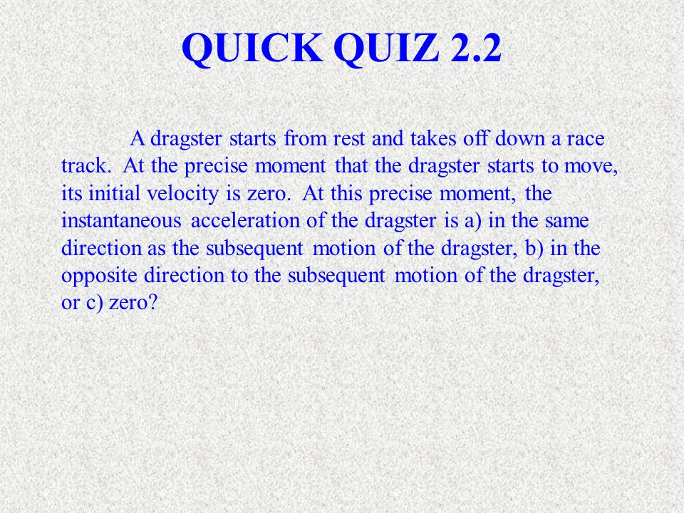 A dragster starts from rest and takes off down a race track. At the precise moment that the dragster starts to move, its initial velocity is zero. At
