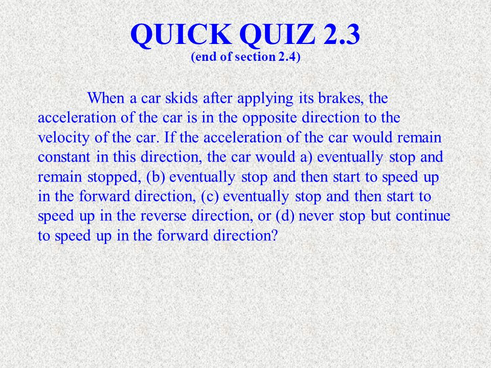 When a car skids after applying its brakes, the acceleration of the car is in the opposite direction to the velocity of the car. If the acceleration o