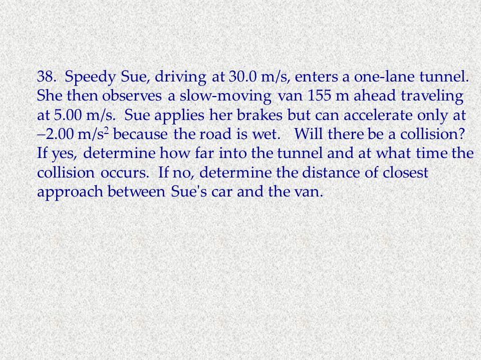 38. Speedy Sue, driving at 30.0 m/s, enters a one-lane tunnel. She then observes a slow-moving van 155 m ahead traveling at 5.00 m/s. Sue applies her