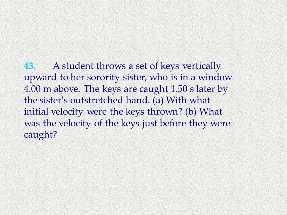 43.A student throws a set of keys vertically upward to her sorority sister, who is in a window 4.00 m above. The keys are caught 1.50 s later by the s