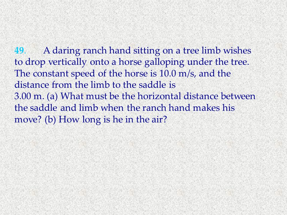 49.A daring ranch hand sitting on a tree limb wishes to drop vertically onto a horse galloping under the tree. The constant speed of the horse is 10.0