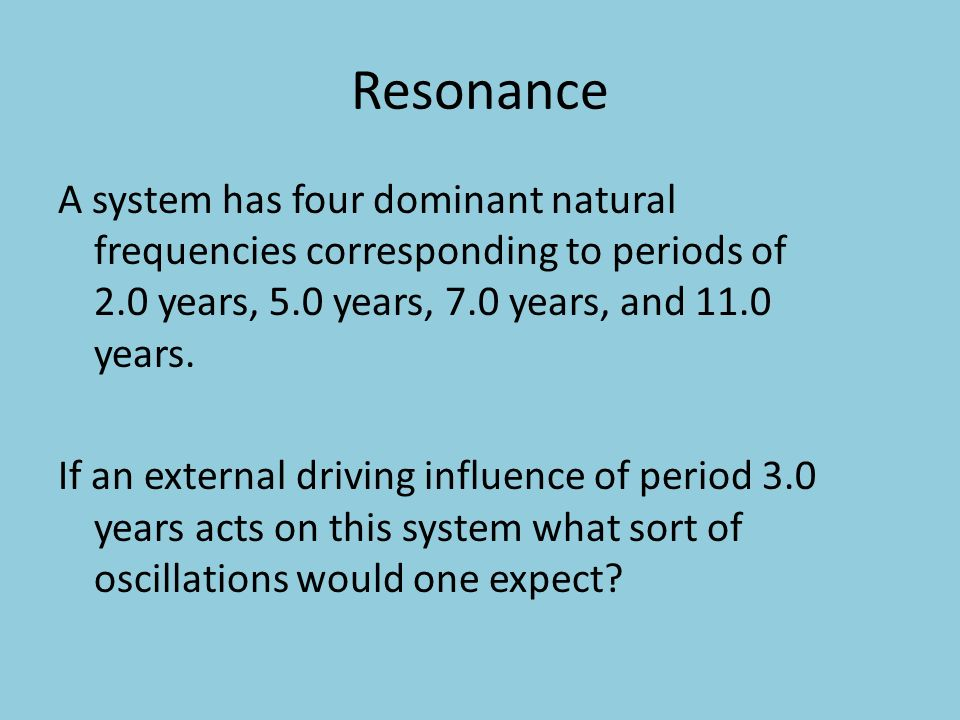 Resonance A system has four dominant natural frequencies corresponding to periods of 2.0 years, 5.0 years, 7.0 years, and 11.0 years. If an external d