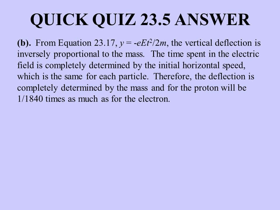 QUICK QUIZ 23.5 ANSWER (b). From Equation 23.17, y = -eEt 2 /2m, the vertical deflection is inversely proportional to the mass. The time spent in the