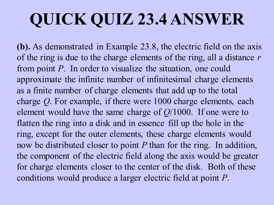 QUICK QUIZ 23.4 ANSWER (b). As demonstrated in Example 23.8, the electric field on the axis of the ring is due to the charge elements of the ring, all