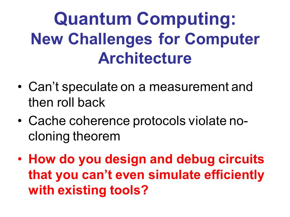 Quantum Computing: New Challenges for Computer Architecture Cant speculate on a measurement and then roll back Cache coherence protocols violate no- cloning theorem How do you design and debug circuits that you cant even simulate efficiently with existing tools