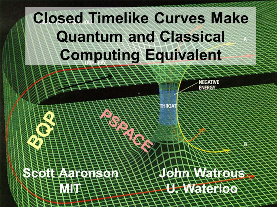 Scott Aaronson MIT BQP PSPACE Closed Timelike Curves Make Quantum and Classical Computing Equivalent John Watrous U. Waterloo