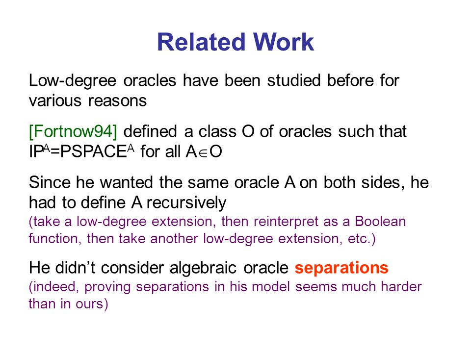Related Work Low-degree oracles have been studied before for various reasons [Fortnow94] defined a class O of oracles such that IP A =PSPACE A for all A O Since he wanted the same oracle A on both sides, he had to define A recursively (take a low-degree extension, then reinterpret as a Boolean function, then take another low-degree extension, etc.) He didnt consider algebraic oracle separations (indeed, proving separations in his model seems much harder than in ours)
