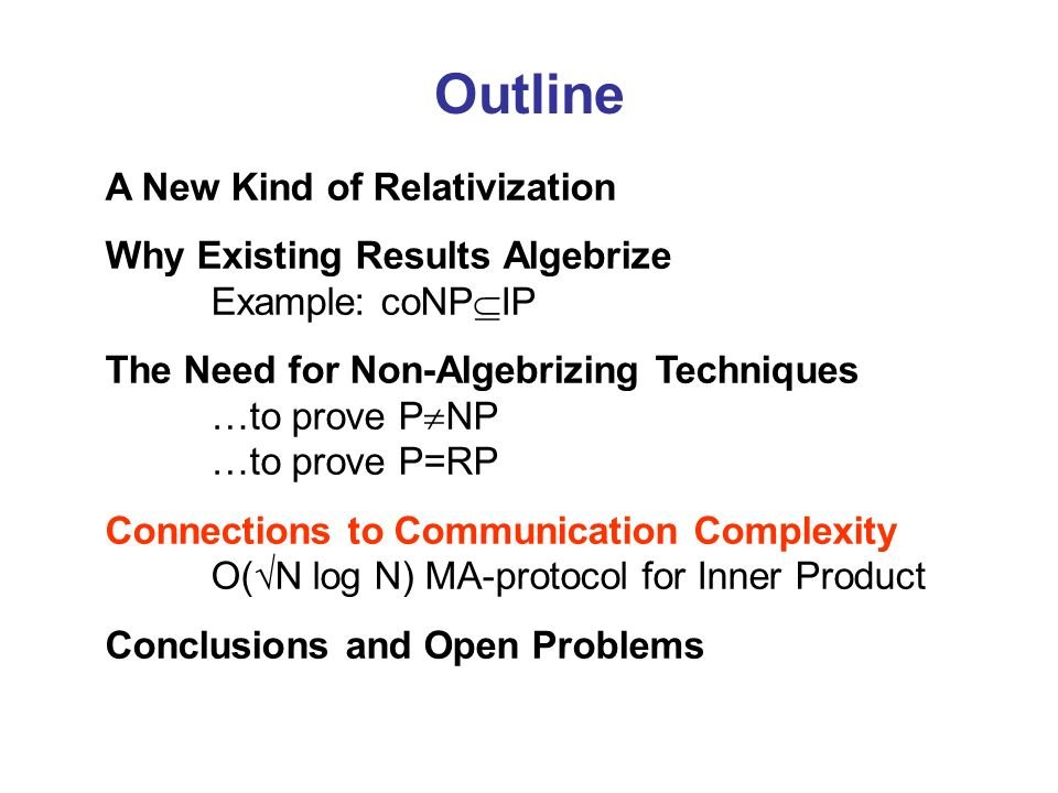 Outline A New Kind of Relativization Why Existing Results Algebrize Example: coNP IP The Need for Non-Algebrizing Techniques …to prove P NP …to prove P=RP Connections to Communication Complexity O( N log N) MA-protocol for Inner Product Conclusions and Open Problems
