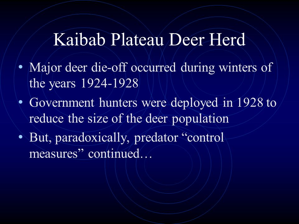 Kaibab Plateau Deer Herd Major deer die-off occurred during winters of the years 1924-1928 Government hunters were deployed in 1928 to reduce the size