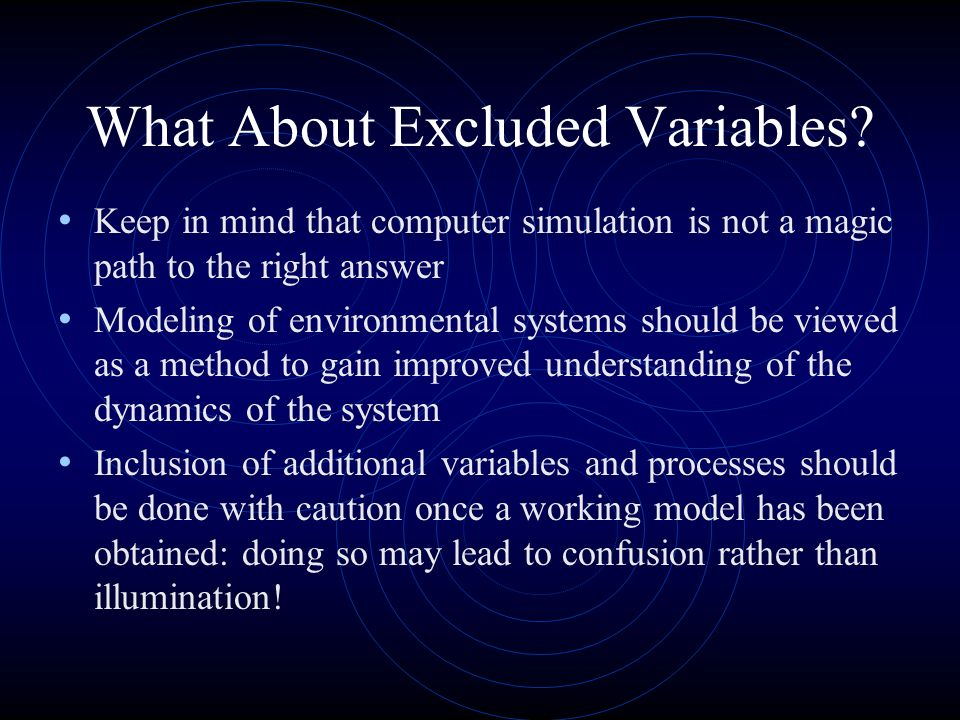 What About Excluded Variables? Keep in mind that computer simulation is not a magic path to the right answer Modeling of environmental systems should