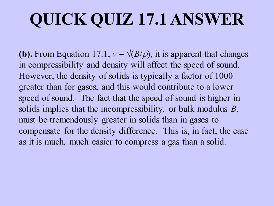 (b). From Equation 17.1, v = (B/ ), it is apparent that changes in compressibility and density will affect the speed of sound. However, the density of