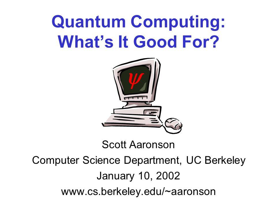 Quantum Computing: Whats It Good For? Scott Aaronson Computer Science Department, UC Berkeley January 10, 2002 www.cs.berkeley.edu/~aaronson
