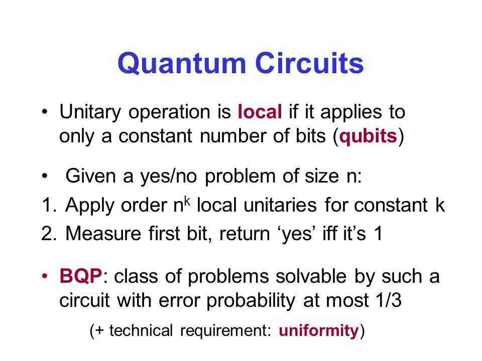 Quantum Circuits Unitary operation is local if it applies to only a constant number of bits (qubits) Given a yes/no problem of size n: 1.Apply order n