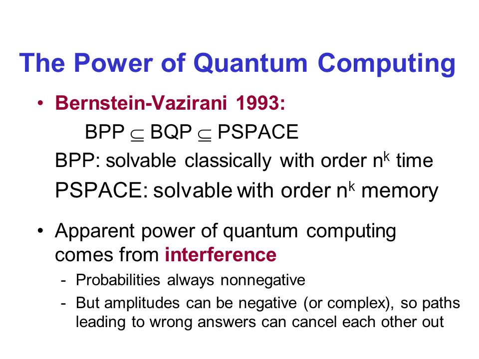 The Power of Quantum Computing Bernstein-Vazirani 1993: BPP BQP PSPACE BPP: solvable classically with order n k time PSPACE: solvable with order n k memory Apparent power of quantum computing comes from interference -Probabilities always nonnegative -But amplitudes can be negative (or complex), so paths leading to wrong answers can cancel each other out
