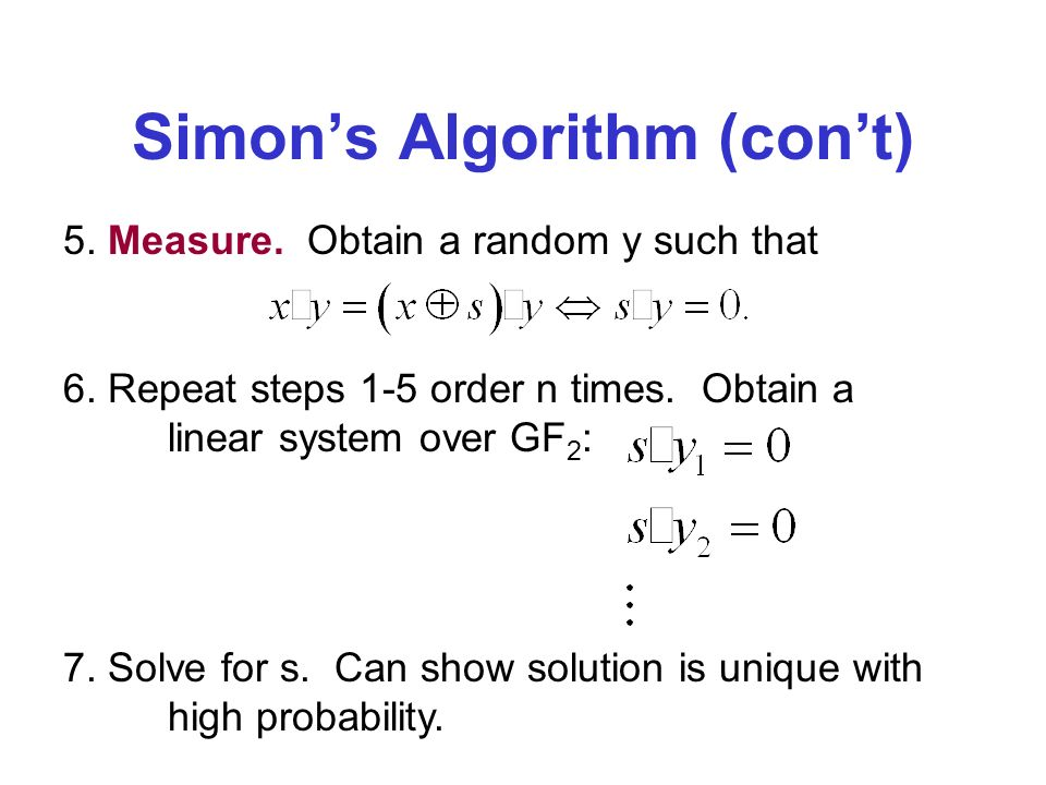 Simons Algorithm (cont) 5. Measure. Obtain a random y such that 7. Solve for s. Can show solution is unique with high probability. 6. Repeat steps 1-5