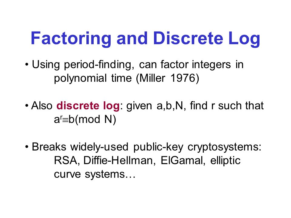 Factoring and Discrete Log Using period-finding, can factor integers in polynomial time (Miller 1976) Also discrete log: given a,b,N, find r such that a r b(mod N) Breaks widely-used public-key cryptosystems: RSA, Diffie-Hellman, ElGamal, elliptic curve systems…